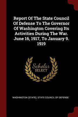 Report of the State Council of Defense to the Governor of Washington Covering Its Activities During the War. June 16, 1917, to January 9. 1919 - Washington (State) State Council of Def (Creator)