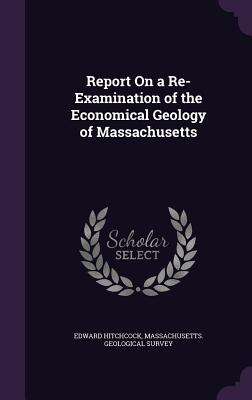 Report on a Re-Examination of the Economical Geology of Massachusetts - Hitchcock, Edward, Sr., and Massachusetts Geological Survey (Creator)