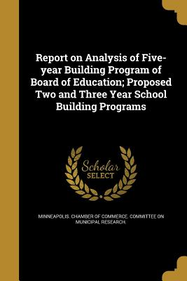 Report on Analysis of Five-Year Building Program of Board of Education; Proposed Two and Three Year School Building Programs - Minneapolis Chamber of Commerce Commit (Creator)