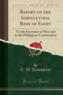 Report on the Agricultural Bank of Egypt: To the Secretary of War and to the Philippine Commission (Classic Reprint) - Kemmerer, E W