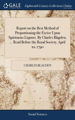 Report on the Best Method of Proportioning the Excise Upon Spirituous Liquors. by Charles Blagden, ... Read Before the Royal Society, April 22, 1790 - Blagden, Charles