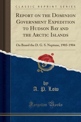 Report on the Dominion Government Expedition to Hudson Bay and the Arctic Islands: On Board the D. G. S. Neptune, 1903-1904 (Classic Reprint) - Low, A P