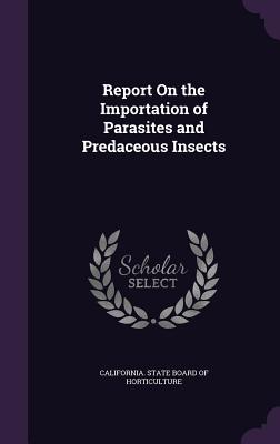 Report on the Importation of Parasites and Predaceous Insects - California State Board of Horticulture (Creator)
