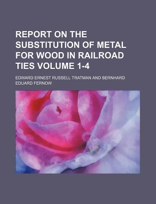Report on the Substitution of Metal for Wood in Railroad Ties Volume 1-4 - Tratman, Edward Ernest Russell