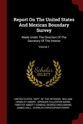 Report on the United States and Mexican Boundary Survey: Made Under the Direction of the Secretary of the Interior; Volume 1 - United States Dept of the Interior (Creator)