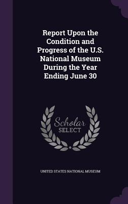 Report Upon the Condition and Progress of the U.S. National Museum During the Year Ending June 30 - United States National Museum (Creator)