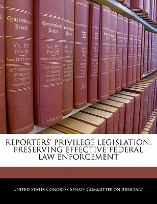 Reporters' Privilege Legislation: Preserving Effective Federal Law Enforcement - United States Congress Senate Committee (Creator)