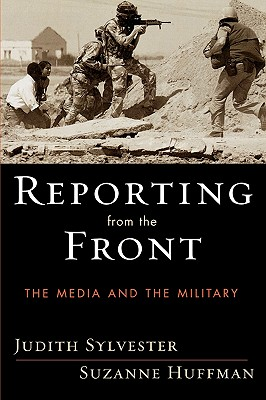 Reporting from the Front: The Media and the Military - Sylvester, Judith, and Huffman, Suzanne