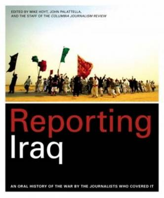 Reporting Iraq: An Oral History of the War by the Journalists Who Covered It - Hoyt, Mike (Editor), and Palattella, John (Editor), and Columbia Journalism Review (Editor)