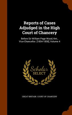 Reports of Cases Adjudged in the High Court of Chancery: Before Sir William Page Wood, Knt., Vice-Chancellor. [1854-1858], Volume 4 - Great Britain Court of Chancery (Creator)