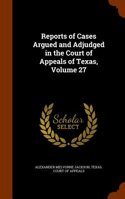 Reports of Cases Argued and Adjudged in the Court of Appeals of Texas, Volume 27 - Jackson, Alexander Melvorne