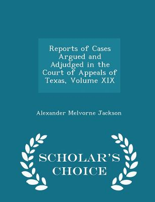 Reports of Cases Argued and Adjudged in the Court of Appeals of Texas, Volume XIX - Scholar's Choice Edition - Jackson, Alexander Melvorne
