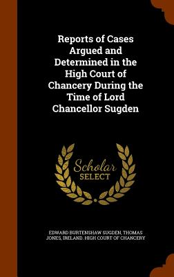 Reports of Cases Argued and Determined in the High Court of Chancery During the Time of Lord Chancellor Sugden - Sugden, Edward Burtenshaw, and Jones, Thomas, and Ireland High Court of Chancery (Creator)