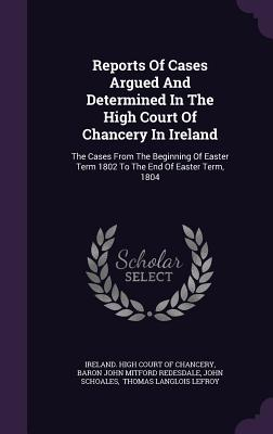 Reports of Cases Argued and Determined in the High Court of Chancery in Ireland: The Cases from the Beginning of Easter Term 1802 to the End of Easter Term, 1804 - Schoales, John, and Ireland High Court of Chancery (Creator), and Baron John Mitford Redesdale (Creator)