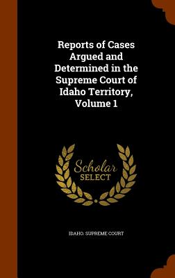 Reports of Cases Argued and Determined in the Supreme Court of Idaho Territory, Volume 1 - Idaho Supreme Court (Creator)