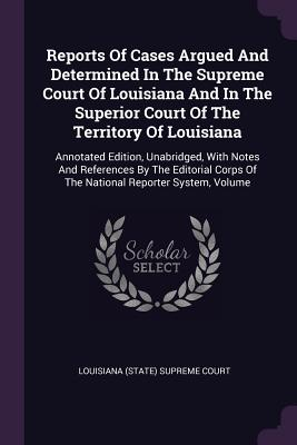 Reports of Cases Argued and Determined in the Supreme Court of Louisiana and in the Superior Court of the Territory of Louisiana: Annotated Edition, Unabridged, with Notes and References by the Editorial Corps of the National Reporter System, Volume - Louisiana (State) Supreme Court (Creator)