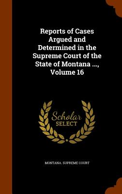 Reports of Cases Argued and Determined in the Supreme Court of the State of Montana ..., Volume 16 - Montana Supreme Court (Creator)