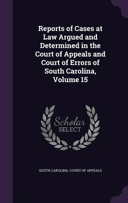 Reports of Cases at Law Argued and Determined in the Court of Appeals and Court of Errors of South Carolina, Volume 15 - South Carolina Court of Appeals (Creator)
