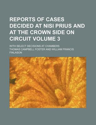 Reports of Cases Decided at Nisi Prius and at the Crown Side on Circuit Volume 3; With Select Decisions at Chambers - Foster, Thomas Campbell