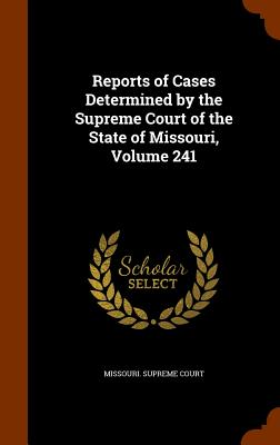 Reports of Cases Determined by the Supreme Court of the State of Missouri, Volume 241 - Missouri Supreme Court (Creator)