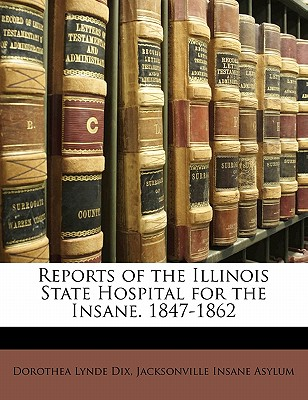 Reports of the Illinois State Hospital for the Insane. 1847-1862 - Asylum, Jacksonville Insane, and Dix, Dorothea Lynde