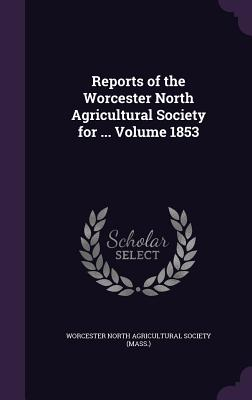 Reports of the Worcester North Agricultural Society for ... Volume 1853 - Worcester North Agricultural Society (Ma (Creator)