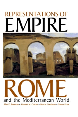 Representations of Empire: Rome and the Mediterranean World - Bowman, Alan K (Editor), and Cotton, Hannah (Editor), and Goodman, Martin (Editor)