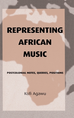 Representing African Music: Postcolonial Notes, Queries, Positions - Agawu, V Kofi