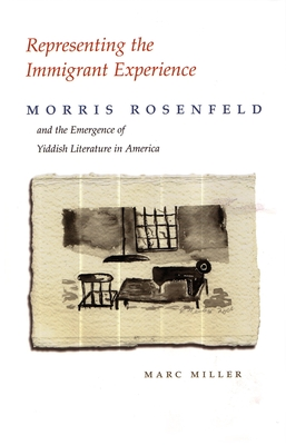 Representing the Immigrant Experience: Morris Rosenfeld and the Emergence of Yiddish Literature in America - Miller, Marc