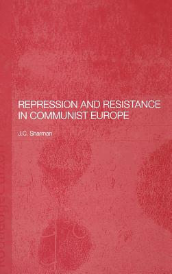 Repression and Resistance in Communist Europe - Sharman, J C