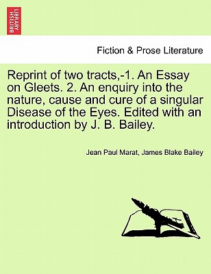 Reprint of Two Tracts, -1. an Essay on Gleets. 2. an Enquiry Into the Nature, Cause and Cure of a Singular Disease of the Eyes. Edited with an Introduction by J. B. Bailey. - Marat, Jean Paul, and Bailey, James Blake