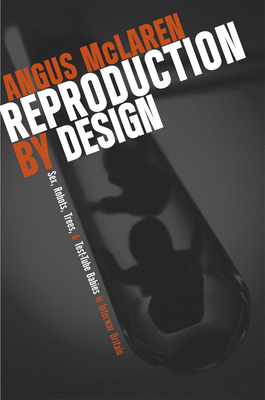 Reproduction by Design: Sex, Robots, Trees, and Test-Tube Babies in Interwar Britain - McLaren, Angus
