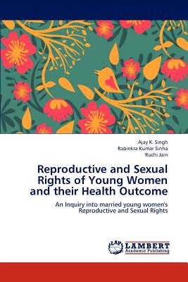 Reproductive and Sexual Rights of Young Women and Their Health Outcome - Singh Ajay K, and Sinha Rabinkra Kumar, and Jain Ruchi