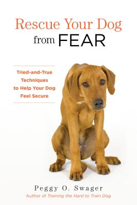 Rescue Your Dog from Fear: Tried-And-True Techniques to Help Your Dog Feel Secure - Swager, Peggy O