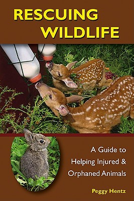 Rescuing Wildlife: A Guide to Helping Injured and Orphaned Animals - Hentz, Peggy