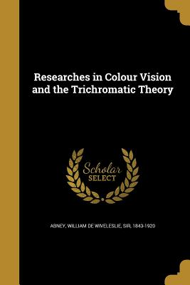 Researches in Colour Vision and the Trichromatic Theory - Abney, William De Wiveleslie Sir (Creator)