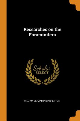 Researches on the Foraminifera - Carpenter, William Benjamin