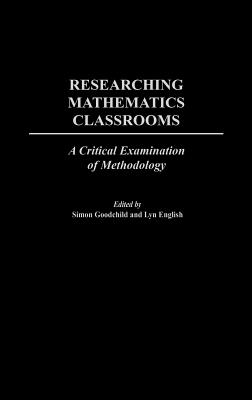Researching Mathematics Classrooms: A Critical Examination of Methodology - Goodchild, Simon (Editor), and English, Lyn (Editor), and Goodchild, Simon