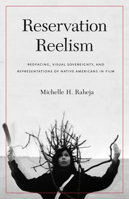 Reservation Reelism: Redfacing, Visual Sovereignty, and Representations of Native Americans in Film - Raheja, Michelle H