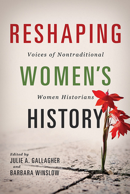 Reshaping Women's History: Voices of Nontraditional Women Historians - Winslow, Barbara (Editor), and Chaudhuri, Nupur (Contributions by), and Gallagher, Julie A (Editor)