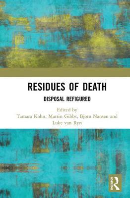 Residues of Death: Disposal Refigured - Kohn, Tamara (Editor), and Gibbs, Martin (Editor), and Nansen, Bjorn (Editor)