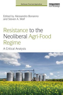Resistance to the Neoliberal Agri-Food Regime: A Critical Analysis - Bonanno, Alessandro (Editor), and Wolf, Steven A. (Editor)