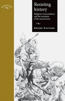 Resisting history: Religious transcendence and the invention of the unconscious - Hayward, Rhodri, and Taithe, Bertrand (Series edited by), and Cooter, Roger (Series edited by)