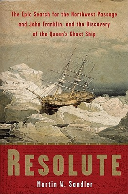 Resolute: The Epic Search for the Northwest Passage and John Franklin, and the Discovery of the Queen's Ghost Ship - Sandler, Martin W