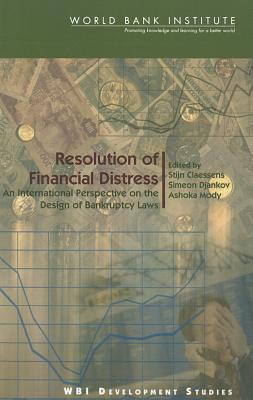 Resolution of Financial Distress: An International Perspective on the Design of Bankruptcy Laws - Claessons, Stijn (Editor), and Djankov, Simeon (Editor), and Mody, Ashoka (Editor)
