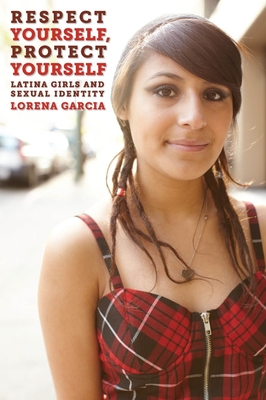 Respect Yourself, Protect Yourself: Latina Girls and Sexual Identity - Garcia, Lorena