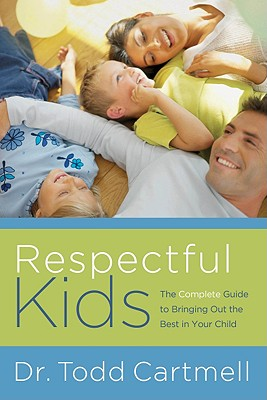 Respectful Kids: The Complete Guide to Bringing Out the Best in Your Child - Cartmell, Todd