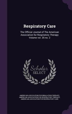 Respiratory Care: The Official Journal of the American Association for Respiratory Therapy Volume Vol. 35 No. 2 - American Association for Inhalation Ther (Creator), and American Association for Respiratory the (Creator), and American...
