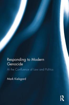 Responding to Modern Genocide: At the Confluence of Law and Politics - Kielsgard, Mark D.