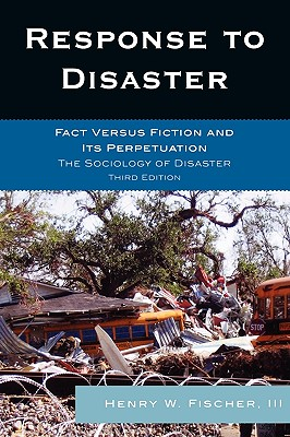 Response to Disaster: Fact Versus Fiction and Its Perpetuation: The Sociology of Disaster - Fischer, Henry W, III